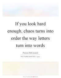 if you look hard enough chaos turns into order the way letters turn into words quote 1