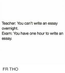 teacher you can t write an essay overnight exam you have one hour  memes teacher and 🤖 teacher you can t write an essay