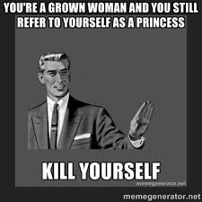 You're a grown woman and you still refer to yourself as a princess ... via Relatably.com