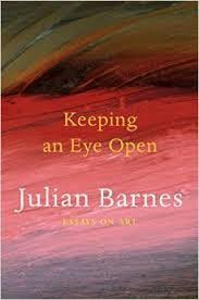 keeping an eye open essays on art by julian barnes