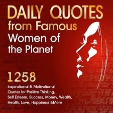 Daily Quotes From Famous Women Of The Planet 1258 Inspirational And Motivational Quotes For Positive Thinking Self Esteem Success Money Wealth