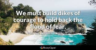 Martin Luther King Jr Quotes On Courage Beauteous We Must Build Dikes Of Courage To Hold Back The Flood Of Fear