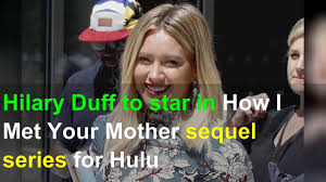 Hilary Duff to star in How I Met Your Mother sequel series for Hulu -  YouTube