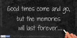Good Times Come And Go But The Memories Will Last Forever Www Delectable Good Memories Quotes