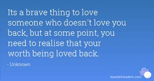 Quotes About Loving Someone Who Doesn T Love You Back Classy Its A Brave Thing To Love Someone Who Doesn't Love You Back But At Some