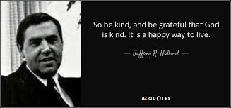 God Quote Enchanting Jeffrey R Holland Quote So Be Kind And Be Grateful That God Is