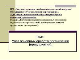 Презентация по бухгалтерскому учету на тему Учет основных средств  ПМ Документирование хозяйственных операций и ведение бухгалтерского учета им