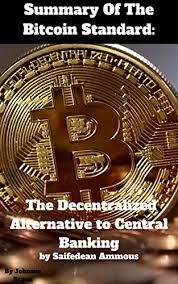 Ammous' book, the bitcoin standard, contains an excellent treatment of all these topics in addition to one of the few enlightened and enlightening accounts of bitcoin that i have come across. Amazon Com Summary Of The Bitcoin Standard The Decentralized Alternative To Central Banking By Saifedean Ammous Ebook Braun Johnson Kindle Store