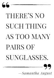 Sunglasses Quotes Gorgeous There Is No Such Thing As Too Many Pairs Of Sunglasses Ain't That