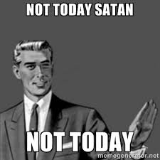Not today Satan Not today - Correction Guy | Meme Generator via Relatably.com