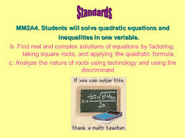 students will solve quadratic equations and inequalities in one variable
