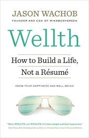 Wellth How I Learned To Build A Life Not A Resume By Jason Wachob