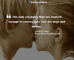 Pure Love Quotes The only creatures that are evolved enough to convey pure love are 60