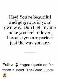 You Are Beautiful The Way You Are Quotes Best of Hey You're Beautiful And Gorgeous In Your Own Way Don't Let Anyone