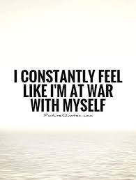 Quotes About Being At War With Yourself Best Of I Constantly Feel Like I'm At War With Myself Picture Quotes