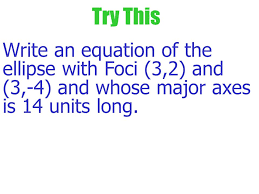 11 try this write an equation of the ellipse with foci 3 2 and 3 4 and whose major a is 14 units long