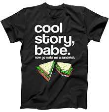 How To Make A Cool Shirt Cool Story Babe Now Make Me A Sandwich T Shirt