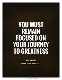 Greatness Quotes Impressive You Must Remain Focused On Your Journey To Greatness Picture Quotes