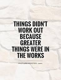 Quotes Works Things Didnt Work Out Because Greater Things Were In The
