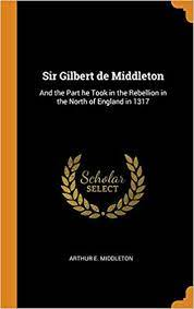 Sir Gilbert de Middleton: And the Part He Took in the Rebellion in the  North of England in 1317: Middleton, Arthur E: 9780344589027: Amazon.com:  Books