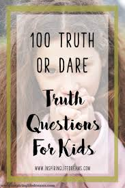 Truth Or Dares 100 Kid Friendly Truth Questions Best Truth Or Dare Questions For Kids