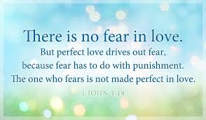 there is no fear in love but perfect love drives out fear because fear has to do with punishment the one who fears is not made perfect in love