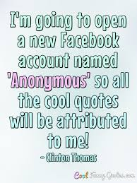 Facebook Picture Quotes Extraordinary I'm Going To Open A New Facebook Account Named 'Anonymous' So All