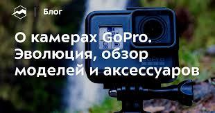 О камерах <b>GoPro</b>. Эволюция, обзор моделей и аксессуаров ...