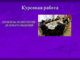 Презентация Проблема психологии делового общения Курсовая работа ПРОБЛЕМА ПСИХОЛОГИИ ДЕЛОВОГО ОБЩЕНИЯ