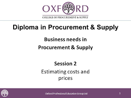 oxford professional education group diploma in procurement  1 1 oxford professional education group 1 diploma in procurement supply business needs in procurement supply session 2 estimating costs and prices