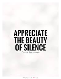 Appreciate Beauty Quotes Best Of Appreciate The Beauty Of Silence Picture Quotes