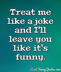 Joke Quotes Best Treat Me Like A Joke And I'll Leave You Like It's Funny