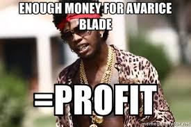 enough money for avarice blade =profit - Trinidad James meme ... via Relatably.com