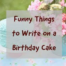 Over 100 Funny Things To Write On A Birthday Cake Hubpages