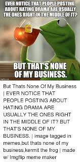 kermit meme none of my business drama. Plain Meme Kermit The Frog Meme And Memes EVER NOTICE THAT PEOPLE POSTING ABOUT  HATING Intended Meme None Of My Business Drama U