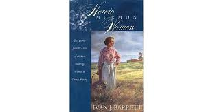 Heroic Mormon Women: True Stories from the Lives of Sixteen Amazing Women  in Church History by Ivan J. Barrett