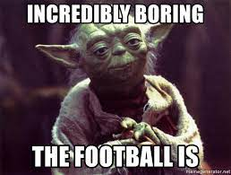 Incredibly Boring The football is - Yoda | Meme Generator