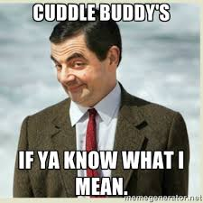 Cuddle buddy's If ya know what I mean. - MR bean | Meme Generator via Relatably.com