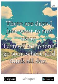 there are days i just want to run away turn off my phone go  there are days i just want to run away turn off my phone go somewhere and think all day cool stuffs phone truths and thoughts