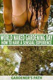 Have A Sensual Experience On World Naked Gardening Day
