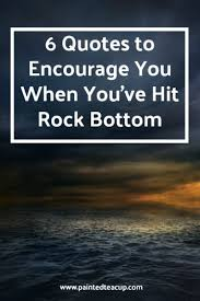 Rock Bottom Quotes Extraordinary 48 Quotes To Encourage You When You Feel Like You've Hit Rock Bottom
