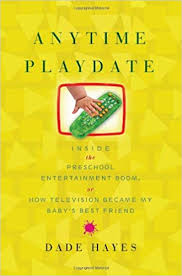 anytime playdate inside the pre entertainment boom or how television became my baby s best friend dade hayes 9781416546832 amazon books