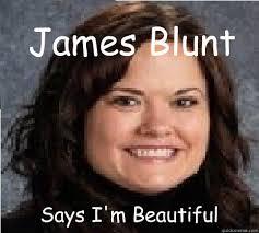 James Blunt Says I'm Beautiful - Fat cow at school - quickmeme via Relatably.com