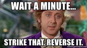 Wait a minute... Strike that. Reverse it. - Willy Wonka Pure Imagination | Meme Generator