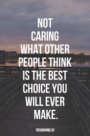 Quotes About Not Caring What Others Think Best Not Caring What Other People Think Is The Best Choice You Will Ever