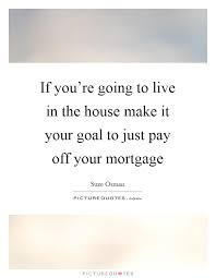 Mortgage Quotes If you're going to live in the house make it your goal to just 43