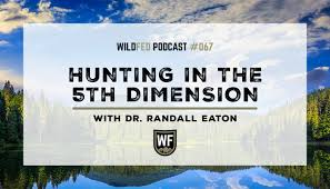 Hunting in the 5th Dimension with Dr. Randall Eaton — WildFed Podcast #067  — WildFed