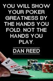 You Will Show Your Poker Greatness By The Hands You Fold Not The Fascinating Poker Quotes