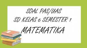 Download soal pts/soal uts kelas 6 semester 1 sesuai kurikulum 2013 (k13) tema 1, 2, dan 3. Soal Pas Matematika Kelas 6 Sd Semester 1 Lengkap Kunci Jawaban Soal Latihan Uas Tahun 2020 Tribun Pontianak