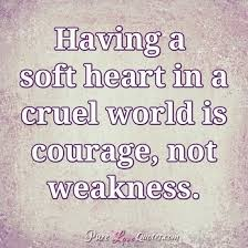 Heart Quotes Delectable Having A Soft Heart In A Cruel World Is Courage Not Weakness